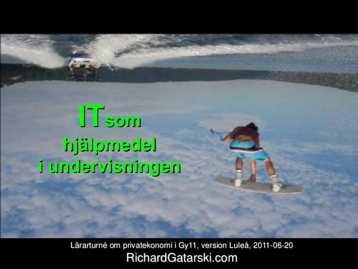 ITsom   hjälpmedeli undervisningen   Lärarturné om privatekonomi i Gy11, version Luleå, 2011-06-20                  Richar...