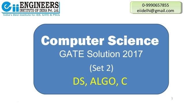 Computer Science GATE Solution 2017 (Set 2) DS, ALGO, C 0-9990657855 eiidelhi@gmail.com 0-9990657855 eiidelhi@gmail.com 1