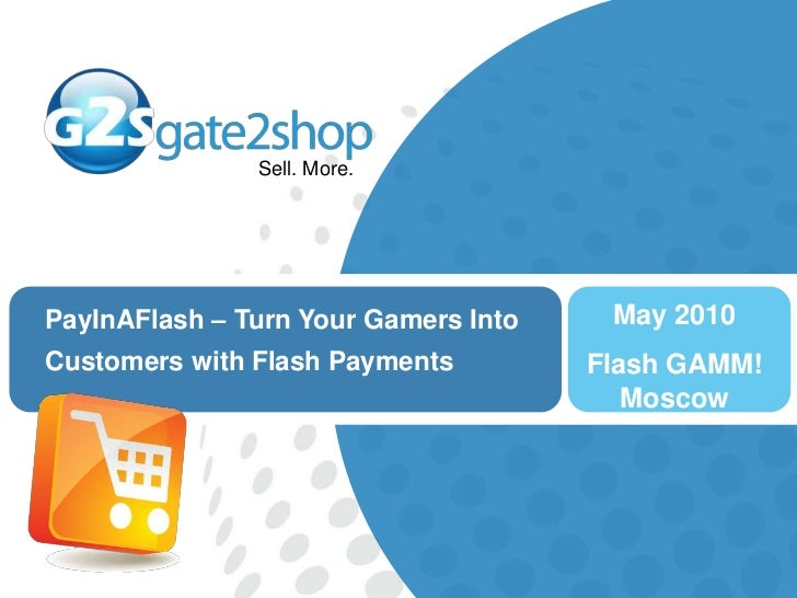 May 2010<br />Flash GAMM! Moscow<br />PayInAFlash – Turn Your Gamers Into Customers with Flash Payments<br />