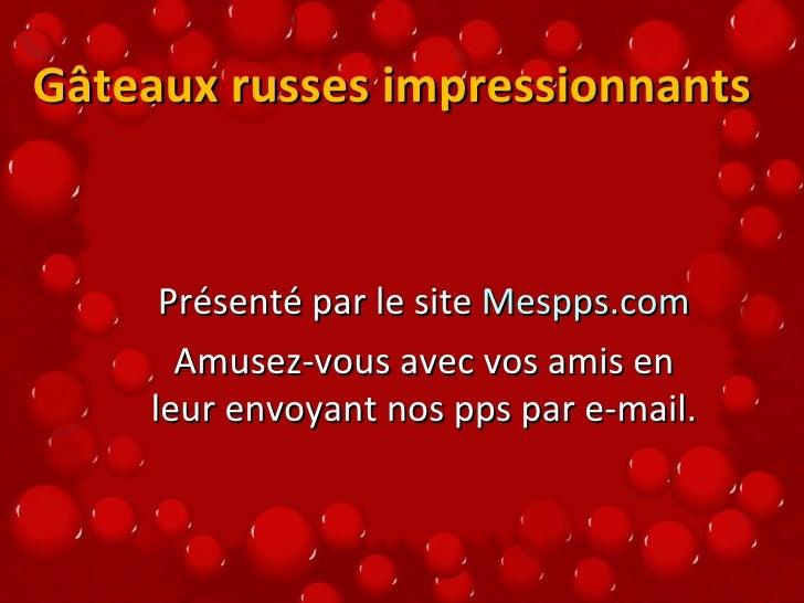 Gâteaux russes impressionnants  Présenté par le site  Mespps.com Amusez-vous avec vos amis en leur envoyant nos pps par e-...