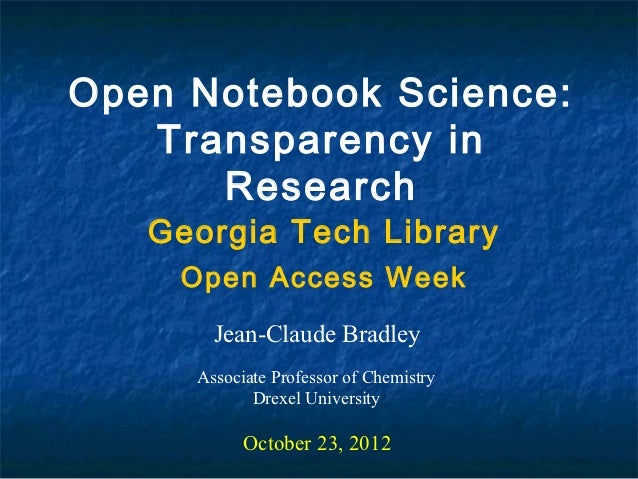 Open Notebook Science:   Transparency in      Research   Georgia Tech Library    Open Access Week       Jean-Claude Bradle...