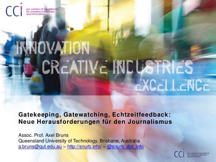 Gatekeeping, Gatewatching, Echtzeitfeedback: Neue Herausforderungen für den Journalismus<br />Assoc. Prof. Axel Bruns<br /...