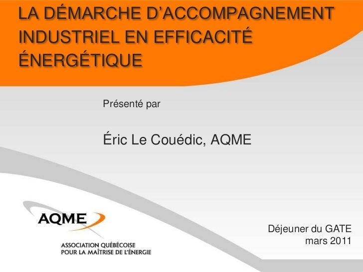 LA DÉMARCHE D'ACCOMPAGNEMENTINDUSTRIEL EN EFFICACITÉÉNERGÉTIQUE       Présenté par       Éric Le Couédic, AQME            ...