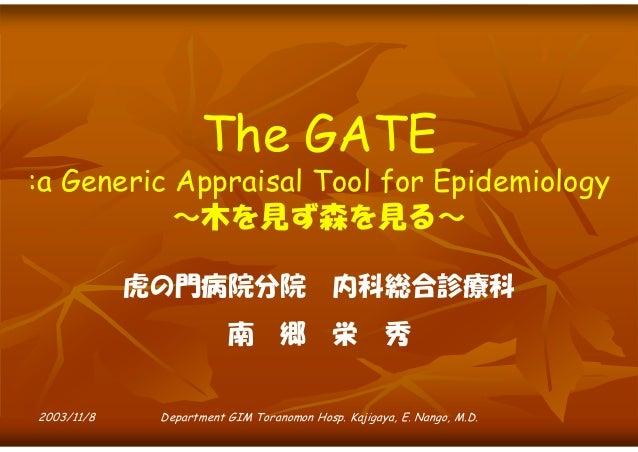 The GATE  :a Generic Appraisal Tool for Epidemiology ~木を見ず森を見る~ 虎の門病院分院 南 2003/11/8  郷  内科総合診療科 栄  秀  Department GIM Toran...