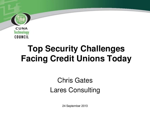 Top Security Challenges Facing Credit Unions Today Chris Gates Lares Consulting 24 September 2013