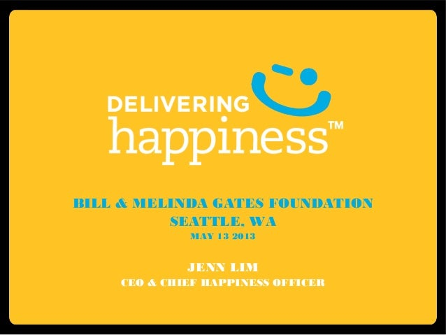 BILL & MELINDA GATES FOUNDATIONSEATTLE, WAMAY 13 2013JENN LIMCEO & CHIEF HAPPINESS OFFICER