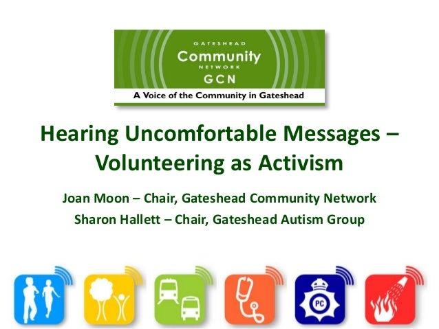 Hearing Uncomfortable Messages – Volunteering as Activism Joan Moon – Chair, Gateshead Community Network Sharon Hallett – ...