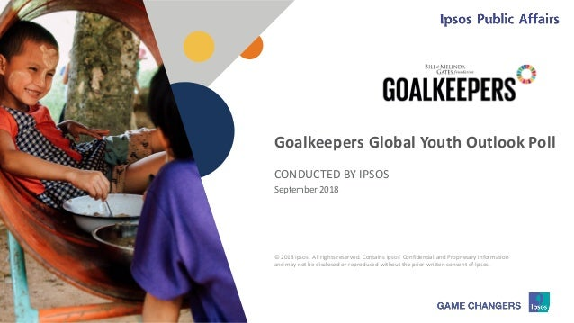 © 2018 Ipsos 1 CONDUCTED BY IPSOS September 2018 Goalkeepers Global Youth Outlook Poll © 2018 Ipsos. All rights reserved. ...