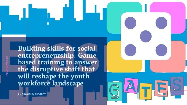 Building skills for social entrepreneurship. Game based training to answer the disruptive shift that will reshape the yout...