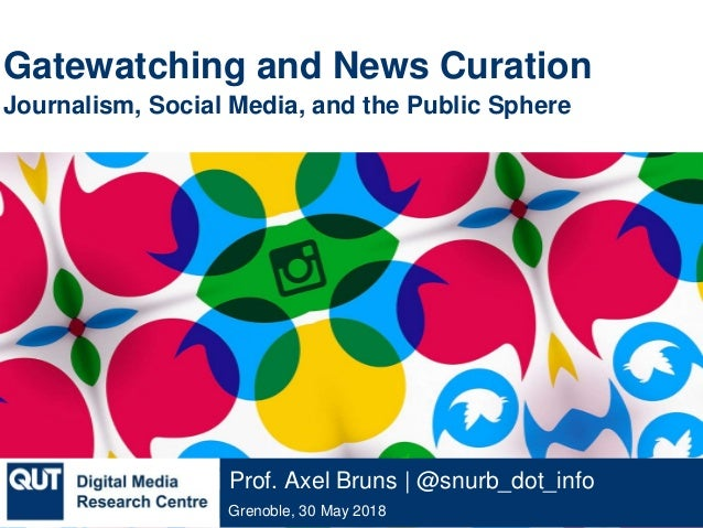 @qutdmrc Grenoble, 30 May 2018 Prof. Axel Bruns | @snurb_dot_info Gatewatching and News Curation Journalism, Social Media,...