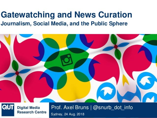 @qutdmrc Sydney, 24 Aug. 2018 Prof. Axel Bruns | @snurb_dot_info Gatewatching and News Curation Journalism, Social Media, ...