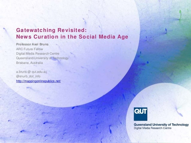 Gatewatching Revisited: News Curation in the Social Media Age Professor Axel Bruns ARC Future Fellow Digital Media Researc...