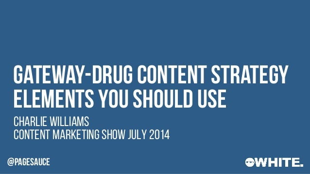 @PAGESAUCE Content Marketing Show July 2014 Gateway-drug content strategy elements you should use Charlie Williams