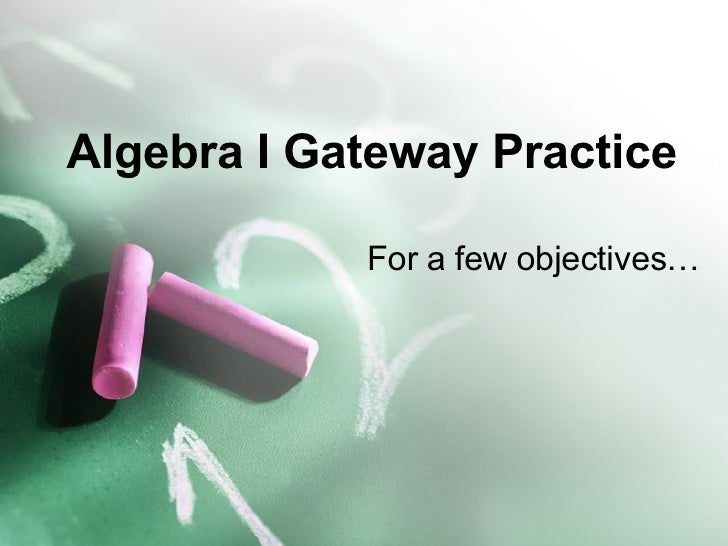 Algebra I Gateway Practice  For a few objectives…