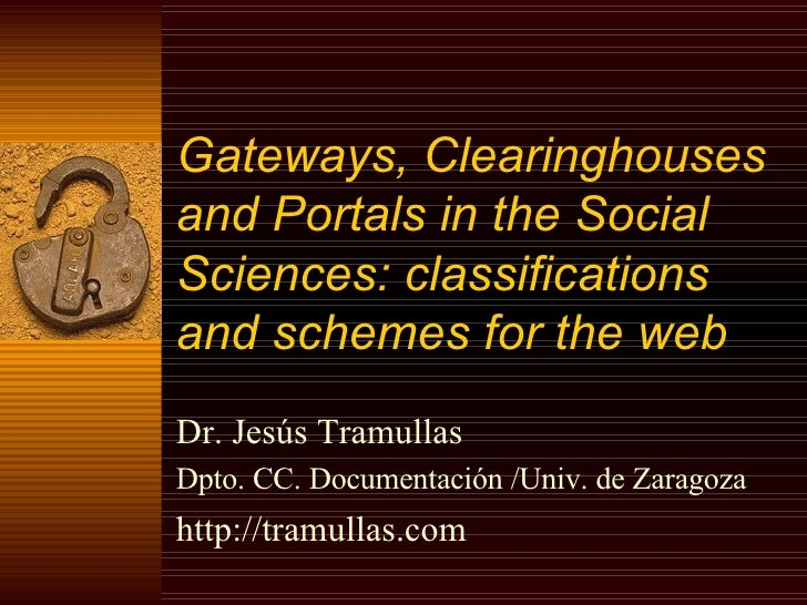 Gateways, Clearinghouses and Portals in the Social Sciences: classifications and schemes for the web   Dr. Jesús Tramullas...