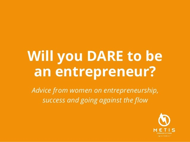 Will you DARE to be an entrepreneur? Advice from women on entrepreneurship, success and going against the flow