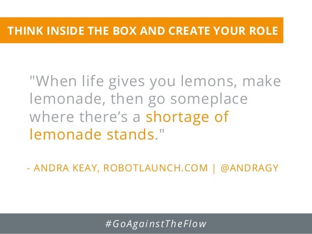 """""""When life gives you lemons, make lemonade, then go someplace where there's a shortage of lemonade stands."""" - ANDRA KEAY, ..."""