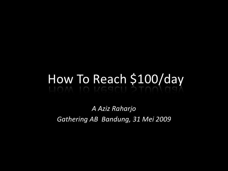 How To Reach $100/day<br />A Aziz Raharjo<br />Gathering AB  Bandung, 31 Mei 2009<br />