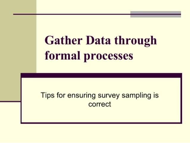Gather Data through formal processes                   Tips for ensuring survey sampling is correct