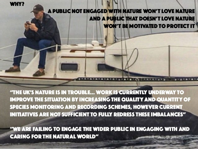 WHY? A PUBLIC NOT ENGAGED WITH NATURE WON'T LOVE NATURE AND A PUBLIC THAT DOESN'T LOVE NATURE WON'T BE MOTIVATED TO PROTEC...