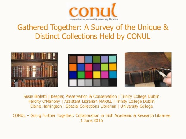 Gathered Together: A Survey of the Unique & Distinct Collections Held by CONUL Susie Bioletti | Keeper, Preservation & Con...