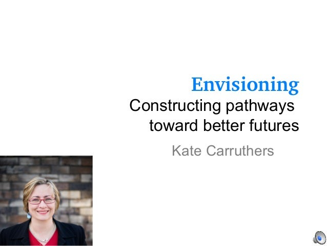 Envisioning Constructing pathways toward better futures Kate Carruthers