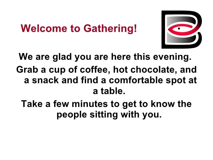 <ul><li>Welcome to Gathering! </li></ul><ul><li>We are glad you are here this evening.  </li></ul><ul><li>Grab a cup of co...
