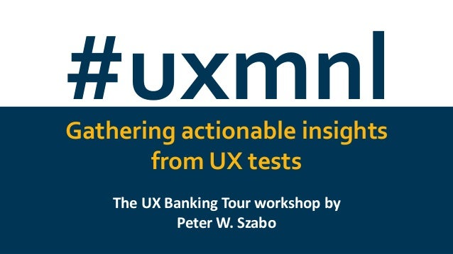 #uxmnl@wszp #uxmnlGathering actionable insights from UX tests The UX Banking Tour workshop by Peter W. Szabo