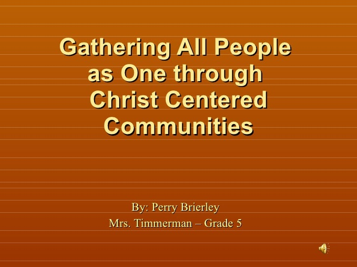 Gathering All People  as One through  Christ Centered Communities By: Perry Brierley Mrs. Timmerman – Grade 5