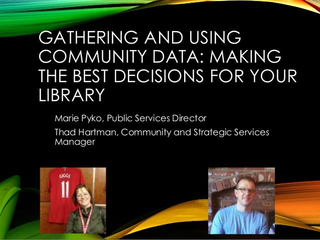 GATHERING AND USING COMMUNITY DATA: MAKING THE BEST DECISIONS FOR YOUR LIBRARY Marie Pyko, Public Services Director Thad H...