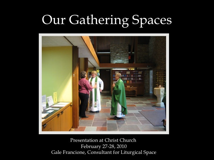 Our Gathering Spaces Presentation at Christ Church  February 27-28, 2010 Gale Francione, Consultant for Liturgical Space