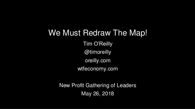 We Must Redraw The Map! Tim O'Reilly @timoreilly oreilly.com wtfeconomy.com New Profit Gathering of Leaders May 26, 2018
