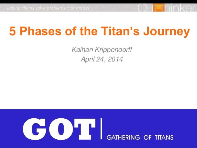 2014 Kaihan Krippendorff All Rights Reserved. 5 Phases of the Titan's Journey Kaihan Krippendorff April 24, 2014 Helping c...