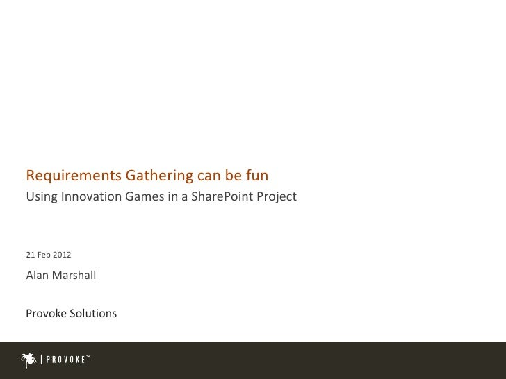 Requirements Gathering can be funUsing Innovation Games in a SharePoint Project21 Feb 2012Alan MarshallProvoke Solutions  ...