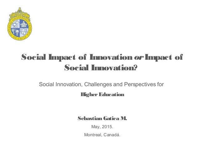 Social Impact of InnovationorImpact of Social Innovation? Sebastian Gatica M. May, 2015. Montreal, Canadá. Social Innovati...