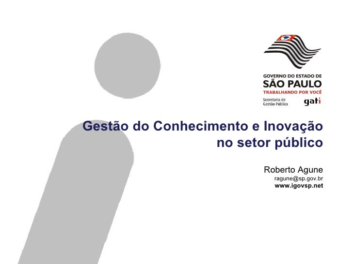 Gestão do Conhecimento e Inovação no setor público Roberto Agune [email_address] www.igovsp.net