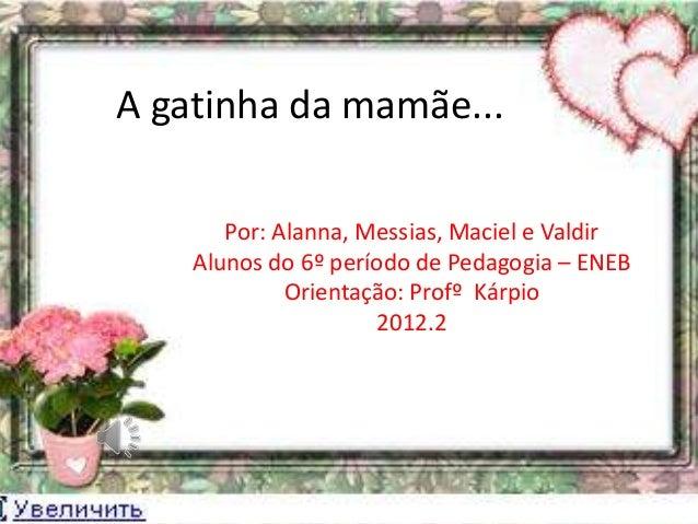 A gatinha da mamãe...       Por: Alanna, Messias, Maciel e Valdir    Alunos do 6º período de Pedagogia – ENEB             ...