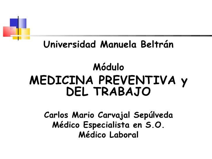 Universidad Manuela Beltrán            MóduloMEDICINA PREVENTIVA y     DEL TRABAJO Carlos Mario Carvajal Sepúlveda   Médic...