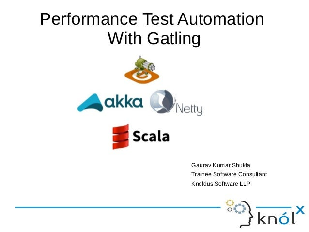 Performance Test Automation With Gatling Gaurav Kumar Shukla Trainee Software Consultant Knoldus Software LLP