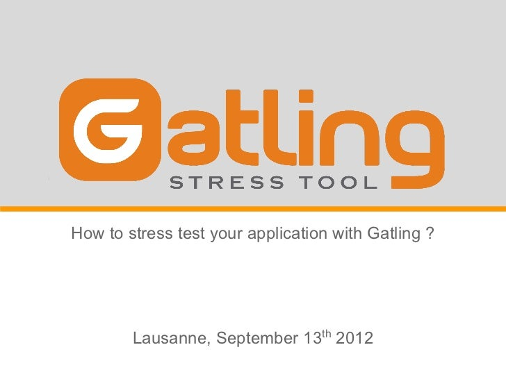 How to stress test your application with Gatling ?        Lausanne, September 13th 2012