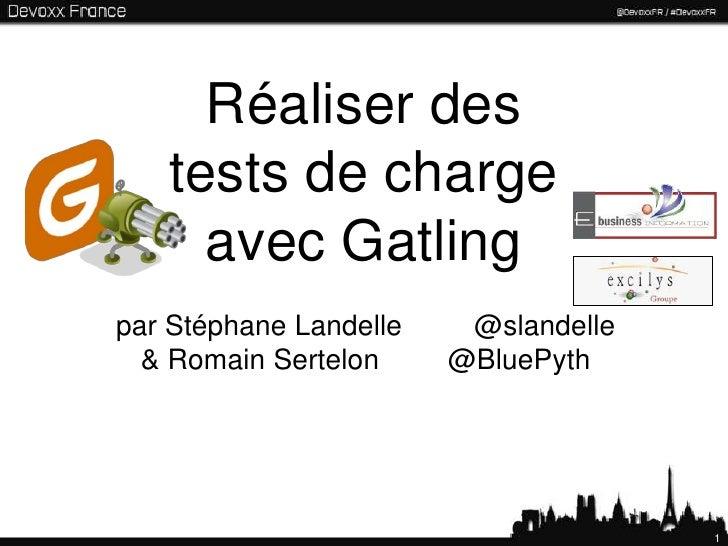 Réaliser des   tests de charge     avec Gatlingpar Stéphane Landelle    @slandelle  & Romain Sertelon     @BluePyth       ...