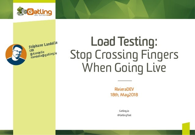 Load Testing: Stop Crossing Fingers When Going Live RivieraDEV 18th, May2018 Gatling.io @GatlingTool Stéphane Landelle CEO...