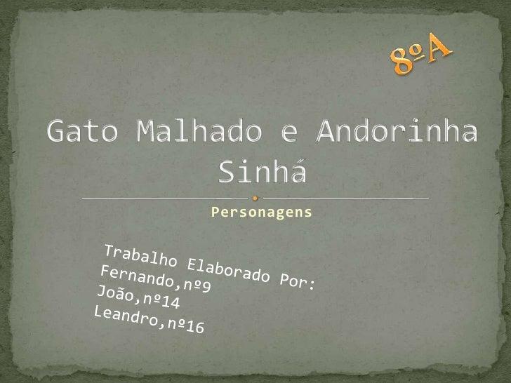 8ºA<br />Gato Malhado e Andorinha Sinhá<br />Personagens<br />Trabalho Elaborado Por:<br />Fernando,nº9 <br />João,nº14 <b...