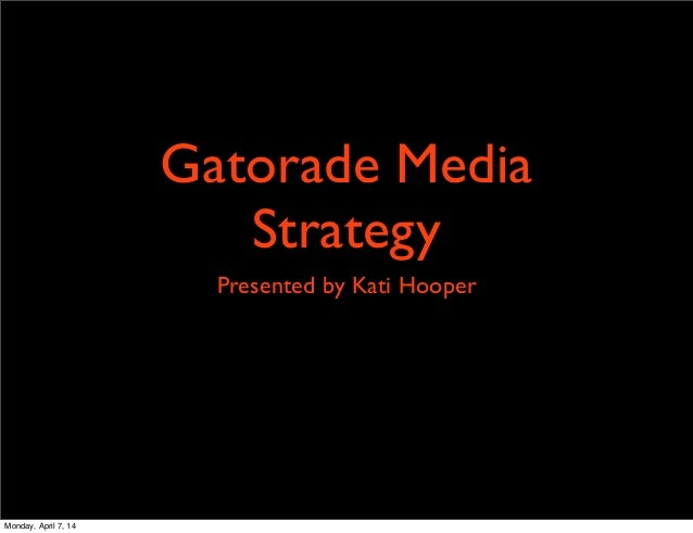 Gatorade Media Strategy Presented by Kati Hooper Monday, April 7, 14