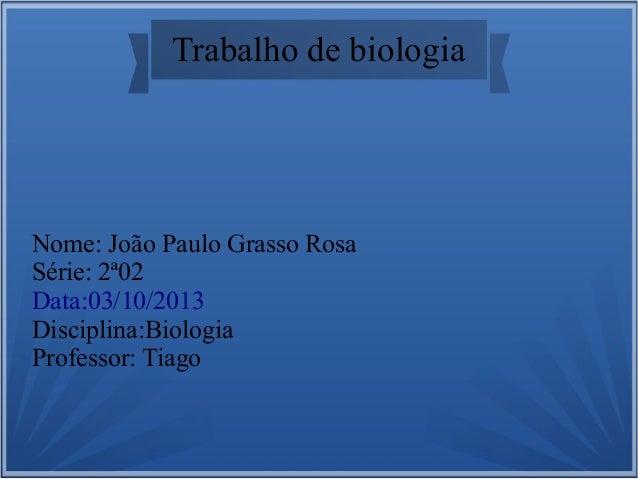 Trabalho de biologia Nome: João Paulo Grasso Rosa Série: 2ª02 Data:03/10/2013 Disciplina:Biologia Professor: Tiago