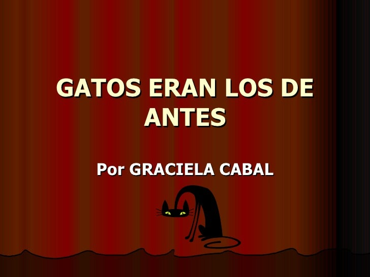 GATOS ERAN LOS DE      ANTES   Por GRACIELA CABAL