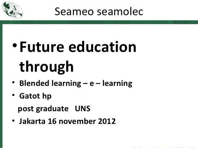 Seameo seamolec• Future education  through• Blended learning – e – learning• Gatot hp  post graduate UNS• Jakarta 16 novem...