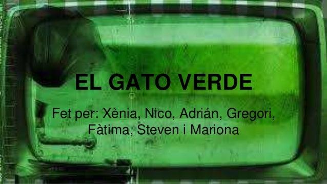 EL GATO VERDE Fet per: Xènia, Nico, Adrián, Gregori, Fàtima, Steven i Mariona