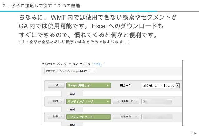 2,さらに加速して役立つ 2 つの機能    ちなみに、 WMT 内では使用できない検索やセグメントが    GA 内では使用可能です。 Excel へのダウンロードも    すぐにできるので、慣れてくると何かと便利です。    ( 注:全部が...