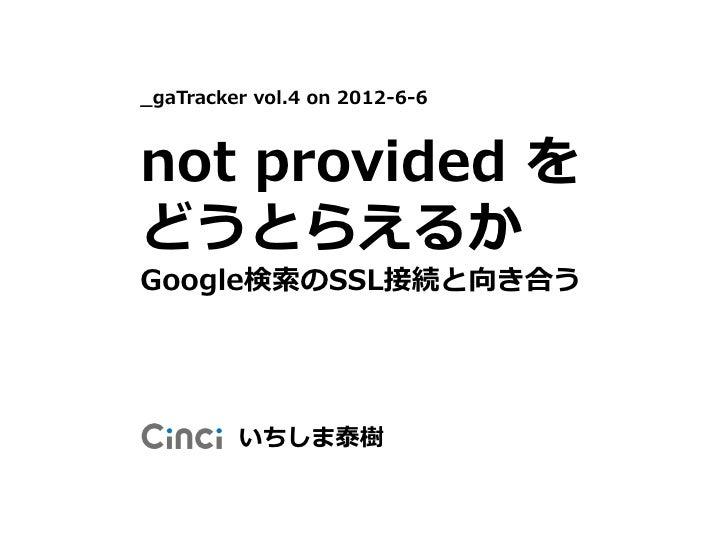 _gaTracker vol.4 on 2012-6-6not provided をどうとらえるかGoogle検索のSSL接続と向き合う         いちしま泰樹